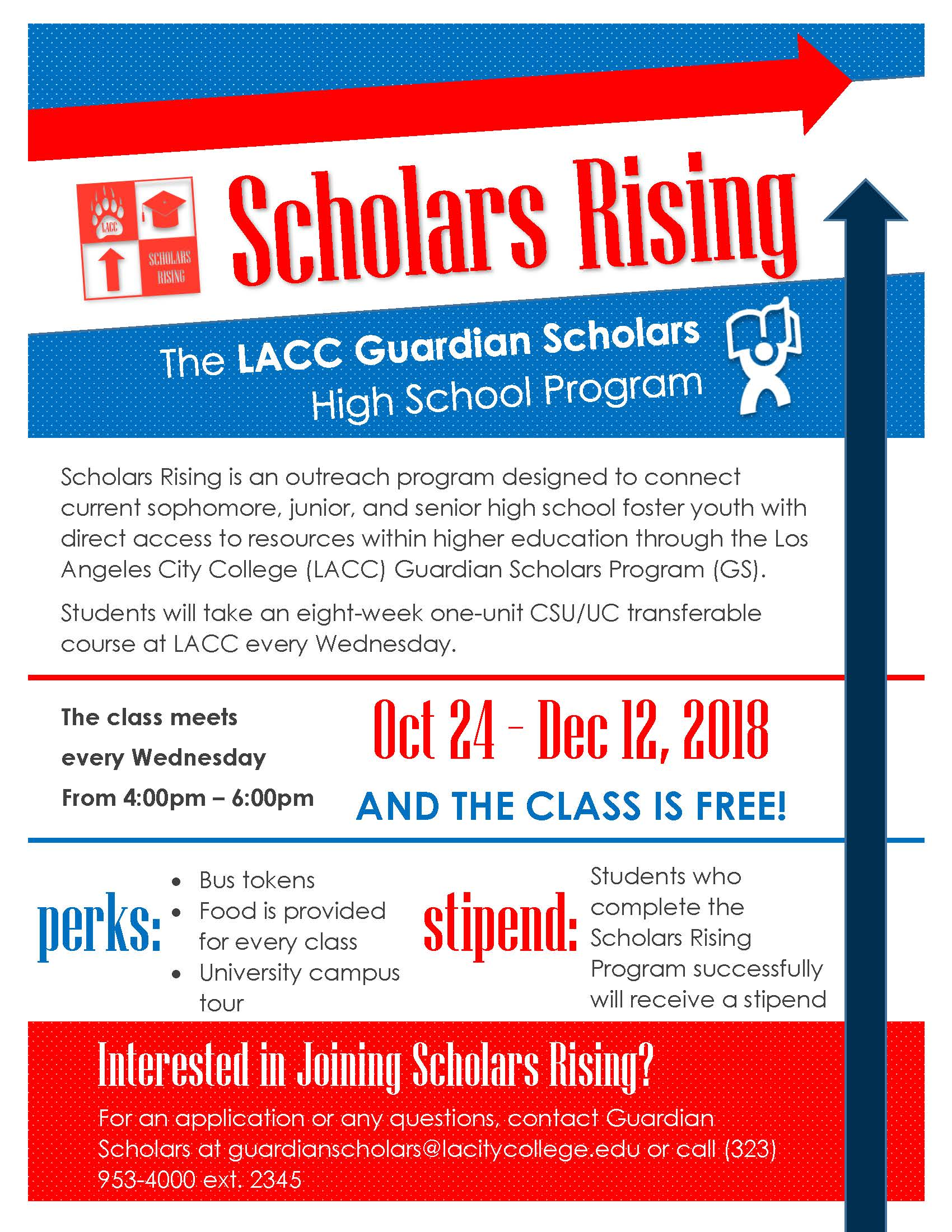 Flyer for Scholars Rising. Program for High School Foster Youth. They can take a college class with us at LACC. This class meets every Wednesday from 4pm to 6pm starting October 24 and ending December 12, 2018. There are bus tokens and food, as well as a stipend for those who complete the program.